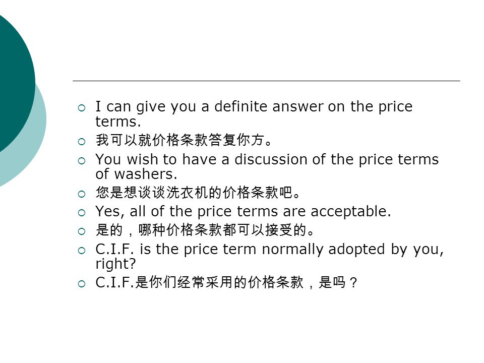  I can give you a definite answer on the price terms.  我可以就价格条款答复你方。  You wish to have a discussion of the price terms of washers.  您是想谈谈洗衣机的价格条款吧