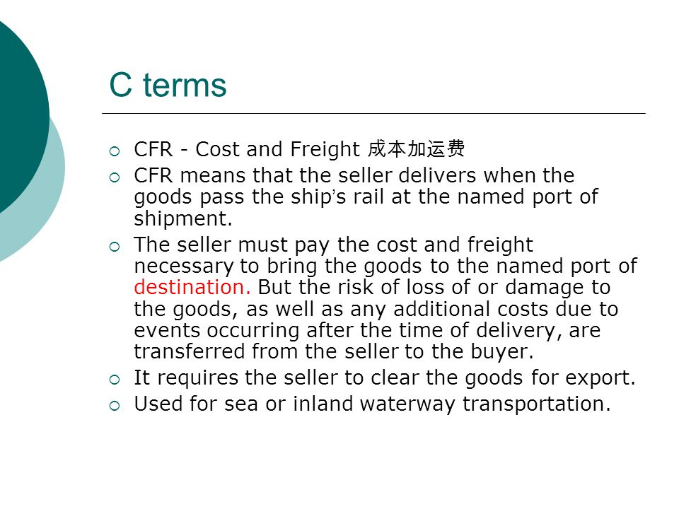 C terms  CFR - Cost and Freight 成本加运费  CFR means that the seller delivers when the goods pass the ship ' s rail at the named port of shipment.  The