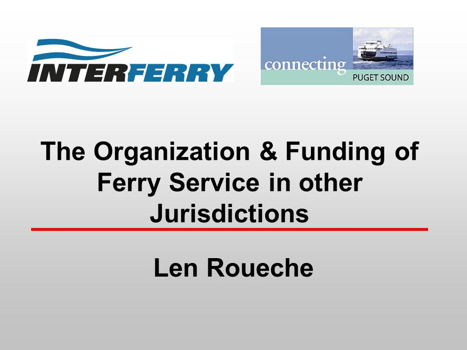 The Organization & Funding of Ferry Service in other Jurisdictions Len Roueche