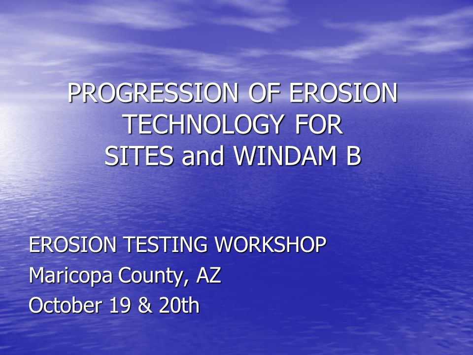 PROGRESSION OF EROSION TECHNOLOGY FOR SITES and WINDAM B EROSION TESTING WORKSHOP Maricopa County, AZ October 19 & 20th