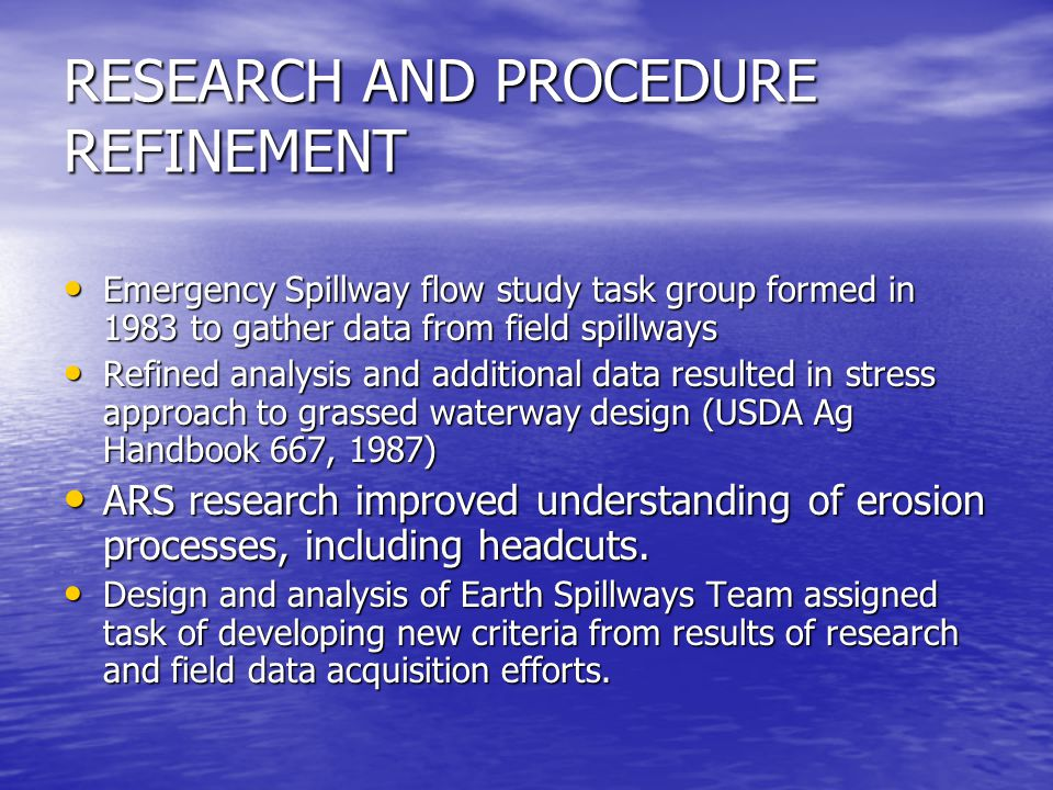 RESEARCH AND PROCEDURE REFINEMENT Emergency Spillway flow study task group formed in 1983 to gather data from field spillways Emergency Spillway flow study task group formed in 1983 to gather data from field spillways Refined analysis and additional data resulted in stress approach to grassed waterway design (USDA Ag Handbook 667, 1987) Refined analysis and additional data resulted in stress approach to grassed waterway design (USDA Ag Handbook 667, 1987) ARS research improved understanding of erosion processes, including headcuts.