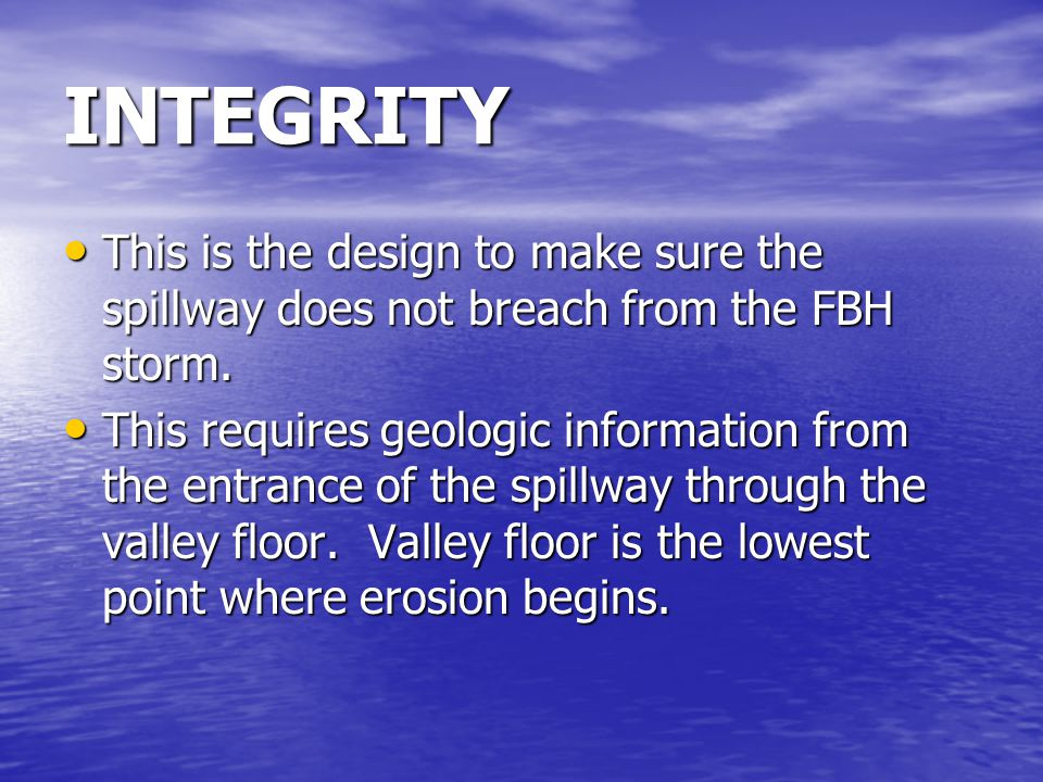 INTEGRITY This is the design to make sure the spillway does not breach from the FBH storm.