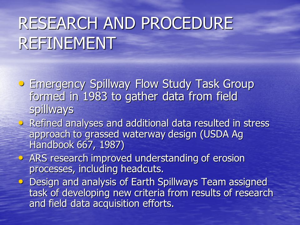 RESEARCH AND PROCEDURE REFINEMENT Emergency Spillway Flow Study Task Group formed in 1983 to gather data from field spillways Emergency Spillway Flow Study Task Group formed in 1983 to gather data from field spillways Refined analyses and additional data resulted in stress approach to grassed waterway design (USDA Ag Handbook 667, 1987) Refined analyses and additional data resulted in stress approach to grassed waterway design (USDA Ag Handbook 667, 1987) ARS research improved understanding of erosion processes, including headcuts.