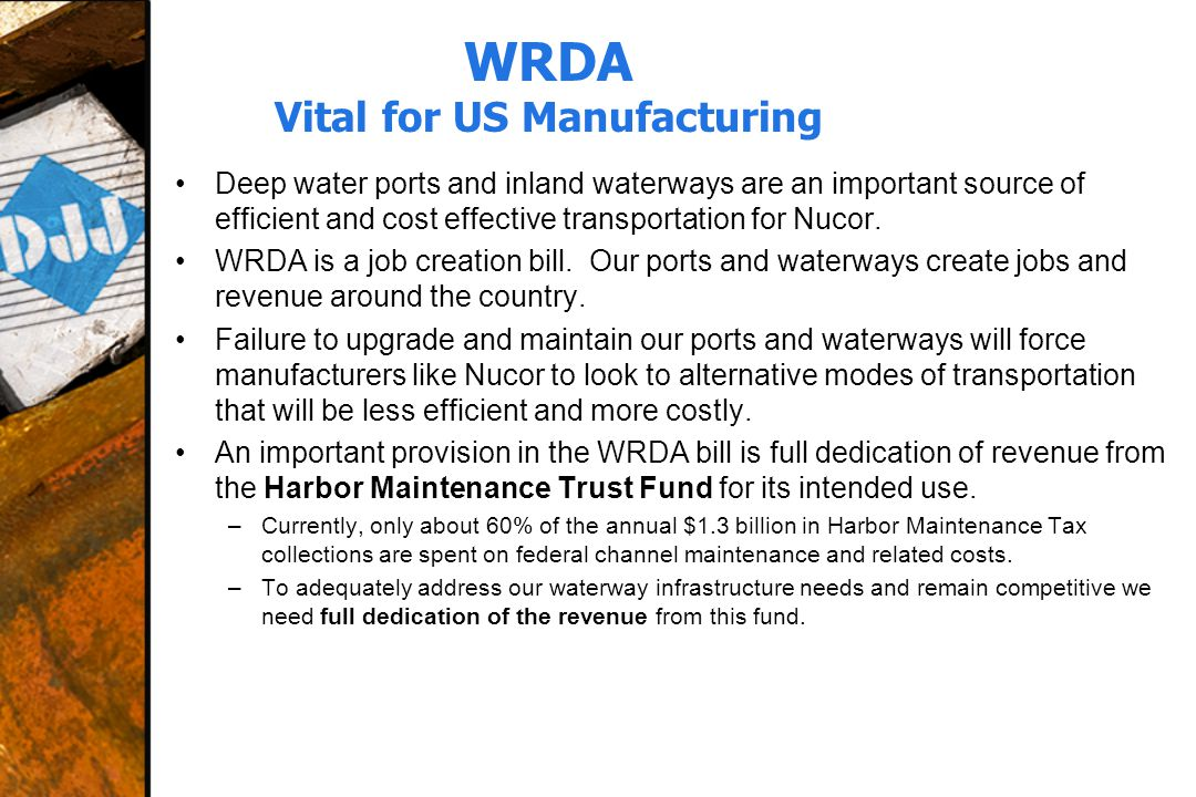 WRDA Vital for US Manufacturing Deep water ports and inland waterways are an important source of efficient and cost effective transportation for Nucor.
