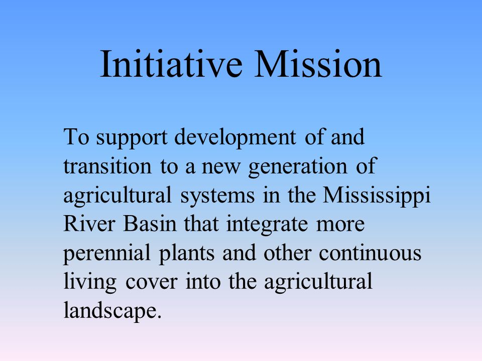 Initiative Mission To support development of and transition to a new generation of agricultural systems in the Mississippi River Basin that integrate more perennial plants and other continuous living cover into the agricultural landscape.