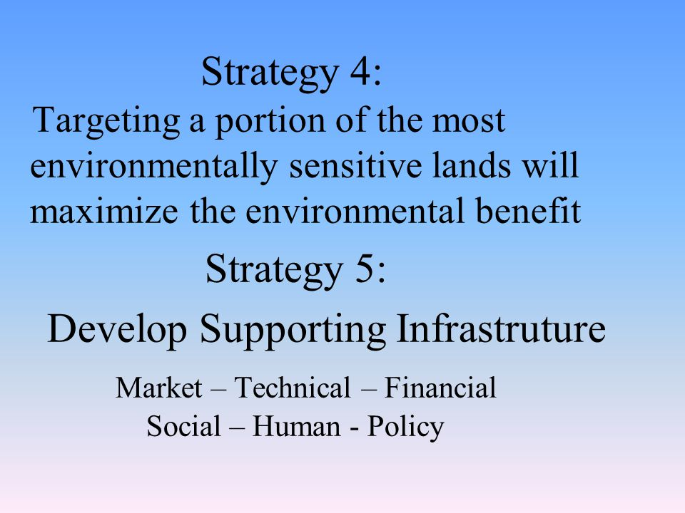 Strategy 4: Targeting a portion of the most environmentally sensitive lands will maximize the environmental benefit Strategy 5: Develop Supporting Infrastruture Market – Technical – Financial Social – Human - Policy