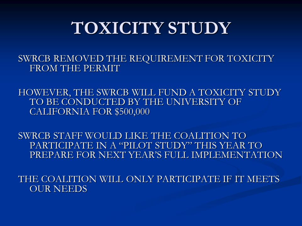 TOXICITY STUDY SWRCB REMOVED THE REQUIREMENT FOR TOXICITY FROM THE PERMIT HOWEVER, THE SWRCB WILL FUND A TOXICITY STUDY TO BE CONDUCTED BY THE UNIVERSITY OF CALIFORNIA FOR $500,000 SWRCB STAFF WOULD LIKE THE COALITION TO PARTICIPATE IN A PILOT STUDY THIS YEAR TO PREPARE FOR NEXT YEAR'S FULL IMPLEMENTATION THE COALITION WILL ONLY PARTICIPATE IF IT MEETS OUR NEEDS