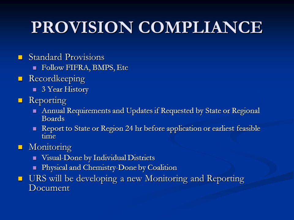 PROVISION COMPLIANCE Standard Provisions Standard Provisions Follow FIFRA, BMPS, Etc Follow FIFRA, BMPS, Etc Recordkeeping Recordkeeping 3 Year History 3 Year History Reporting Reporting Annual Requirements and Updates if Requested by State or Regional Boards Annual Requirements and Updates if Requested by State or Regional Boards Report to State or Region 24 hr before application or earliest feasible time Report to State or Region 24 hr before application or earliest feasible time Monitoring Monitoring Visual-Done by Individual Districts Visual-Done by Individual Districts Physical and Chemistry-Done by Coalition Physical and Chemistry-Done by Coalition URS will be developing a new Monitoring and Reporting Document URS will be developing a new Monitoring and Reporting Document