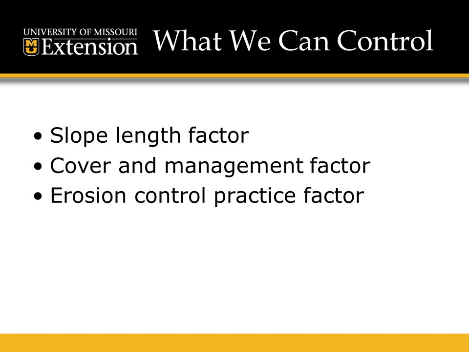 What We Can Control Slope length factor Cover and management factor Erosion control practice factor