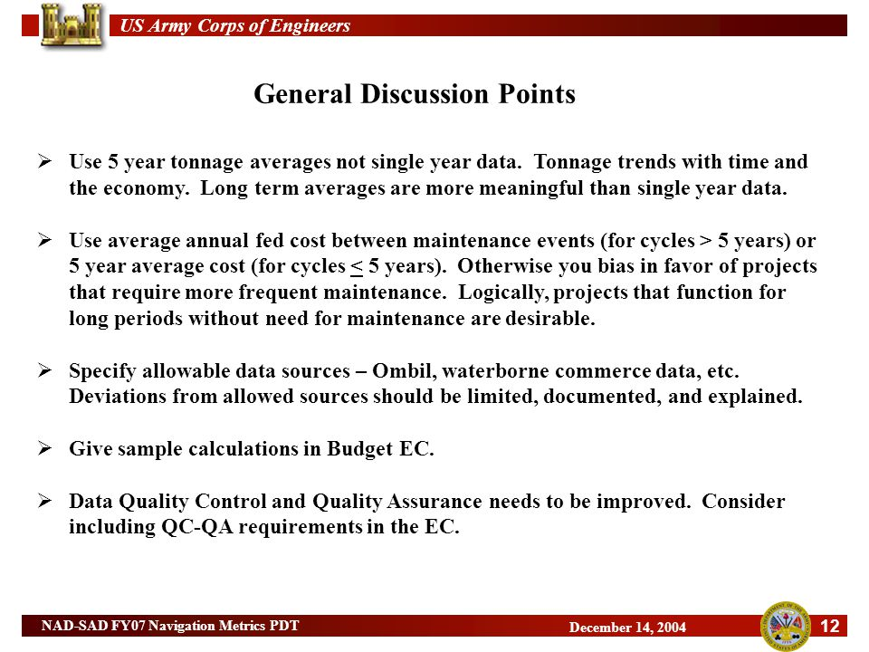 US Army Corps of Engineers 12 NAD-SAD FY07 Navigation Metrics PDT December 14, 2004 General Discussion Points  Use 5 year tonnage averages not single year data.