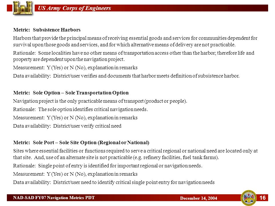 US Army Corps of Engineers 16 NAD-SAD FY07 Navigation Metrics PDT December 14, 2004 Metric: Subsistence Harbors Harbors that provide the principal means of receiving essential goods and services for communities dependent for survival upon those goods and services, and for which alternative means of delivery are not practicable.