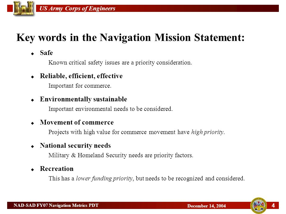 US Army Corps of Engineers 4 NAD-SAD FY07 Navigation Metrics PDT December 14, 2004 Key words in the Navigation Mission Statement:  Safe Known critical safety issues are a priority consideration.