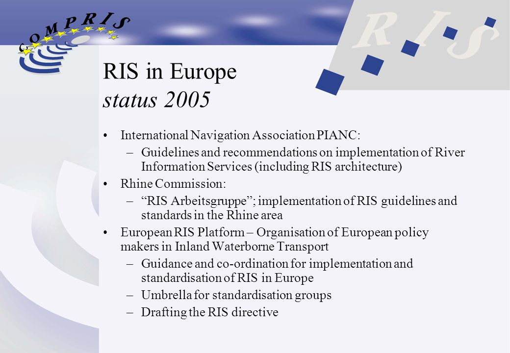 RIS in Europe status 2005 International Navigation Association PIANC: –Guidelines and recommendations on implementation of River Information Services (including RIS architecture) Rhine Commission: – RIS Arbeitsgruppe ; implementation of RIS guidelines and standards in the Rhine area European RIS Platform – Organisation of European policy makers in Inland Waterborne Transport –Guidance and co-ordination for implementation and standardisation of RIS in Europe –Umbrella for standardisation groups –Drafting the RIS directive