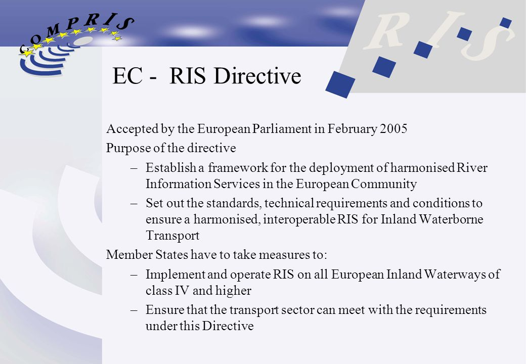 EC - RIS Directive Accepted by the European Parliament in February 2005 Purpose of the directive –Establish a framework for the deployment of harmonised River Information Services in the European Community –Set out the standards, technical requirements and conditions to ensure a harmonised, interoperable RIS for Inland Waterborne Transport Member States have to take measures to: –Implement and operate RIS on all European Inland Waterways of class IV and higher –Ensure that the transport sector can meet with the requirements under this Directive