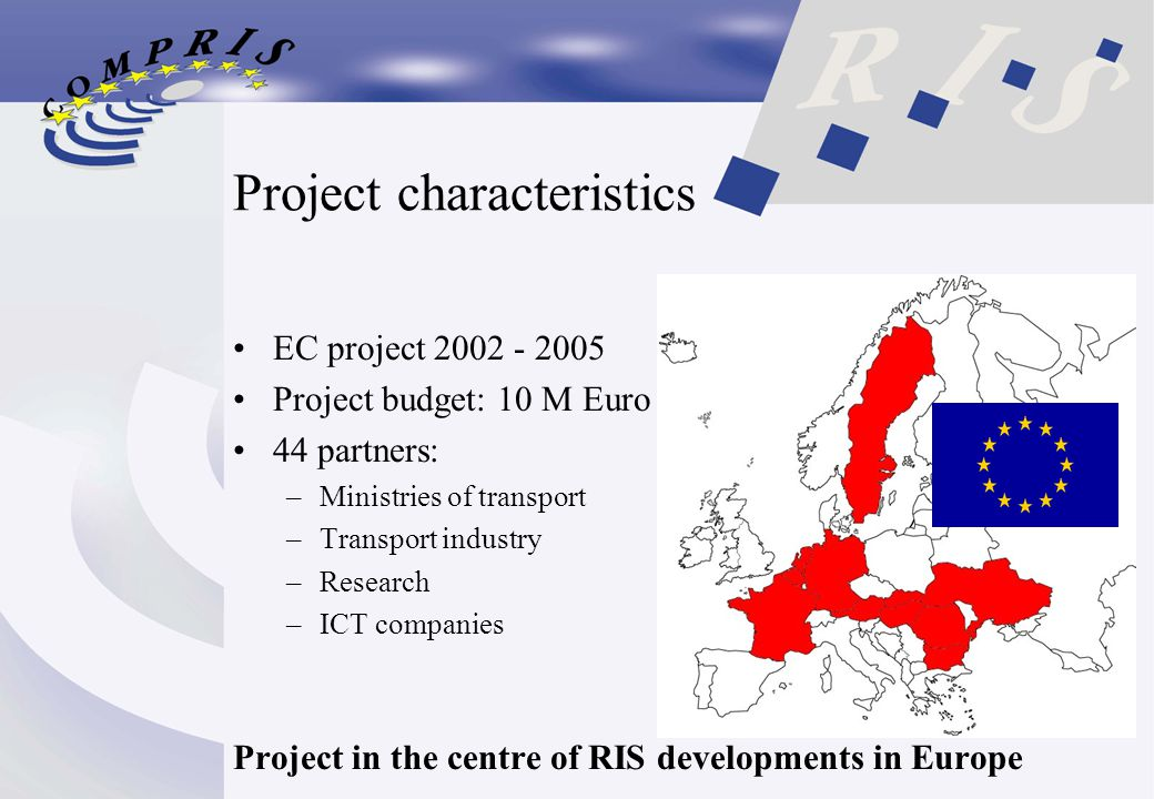 Project characteristics EC project 2002 - 2005 Project budget: 10 M Euro 44 partners: –Ministries of transport –Transport industry –Research –ICT companies Project in the centre of RIS developments in Europe