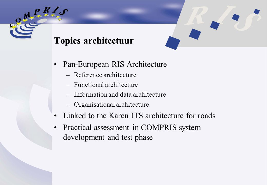Topics architectuur Pan-European RIS Architecture –Reference architecture –Functional architecture –Information and data architecture –Organisational architecture Linked to the Karen ITS architecture for roads Practical assessment in COMPRIS system development and test phase