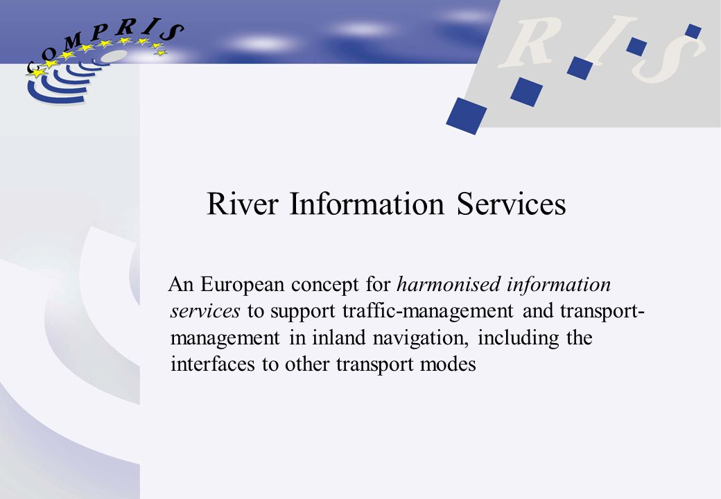 River Information Services An European concept for harmonised information services to support traffic-management and transport- management in inland navigation, including the interfaces to other transport modes