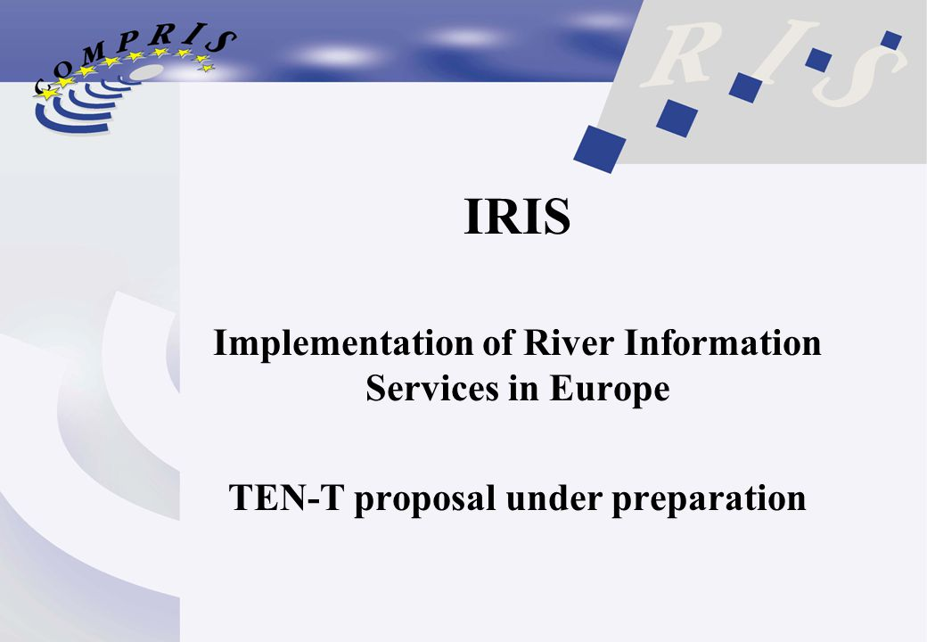 IRIS Implementation of River Information Services in Europe TEN-T proposal under preparation