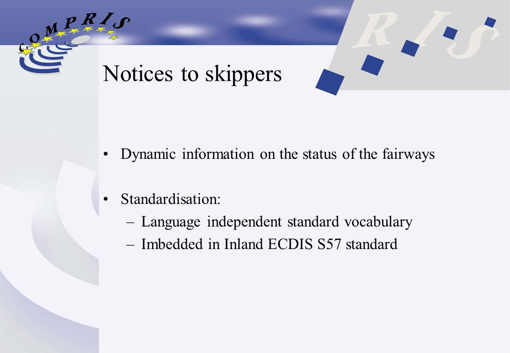 Notices to skippers Dynamic information on the status of the fairways Standardisation: –Language independent standard vocabulary –Imbedded in Inland ECDIS S57 standard