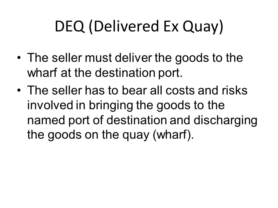 DEQ (Delivered Ex Quay) The seller must deliver the goods to the wharf at the destination port.