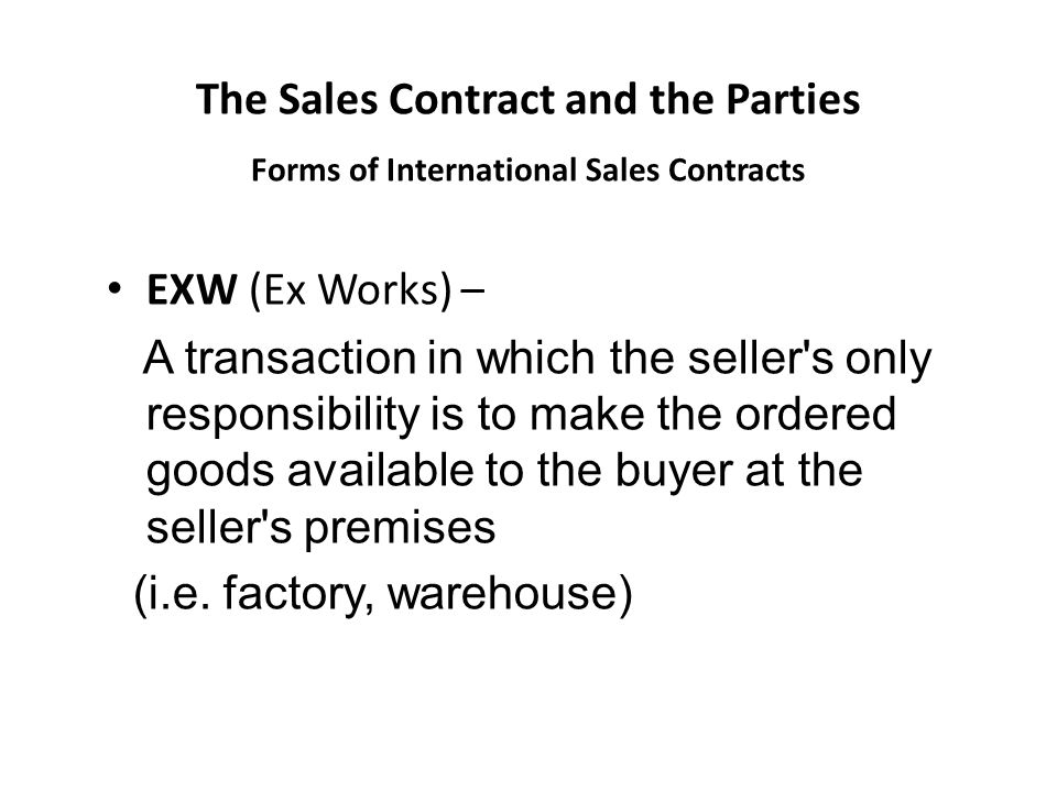 The Sales Contract and the Parties Forms of International Sales Contracts EXW (Ex Works) – A transaction in which the seller s only responsibility is to make the ordered goods available to the buyer at the seller s premises (i.e.