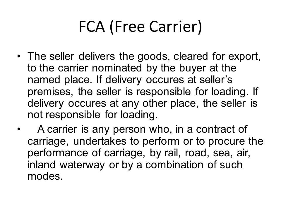 FCA (Free Carrier) The seller delivers the goods, cleared for export, to the carrier nominated by the buyer at the named place.