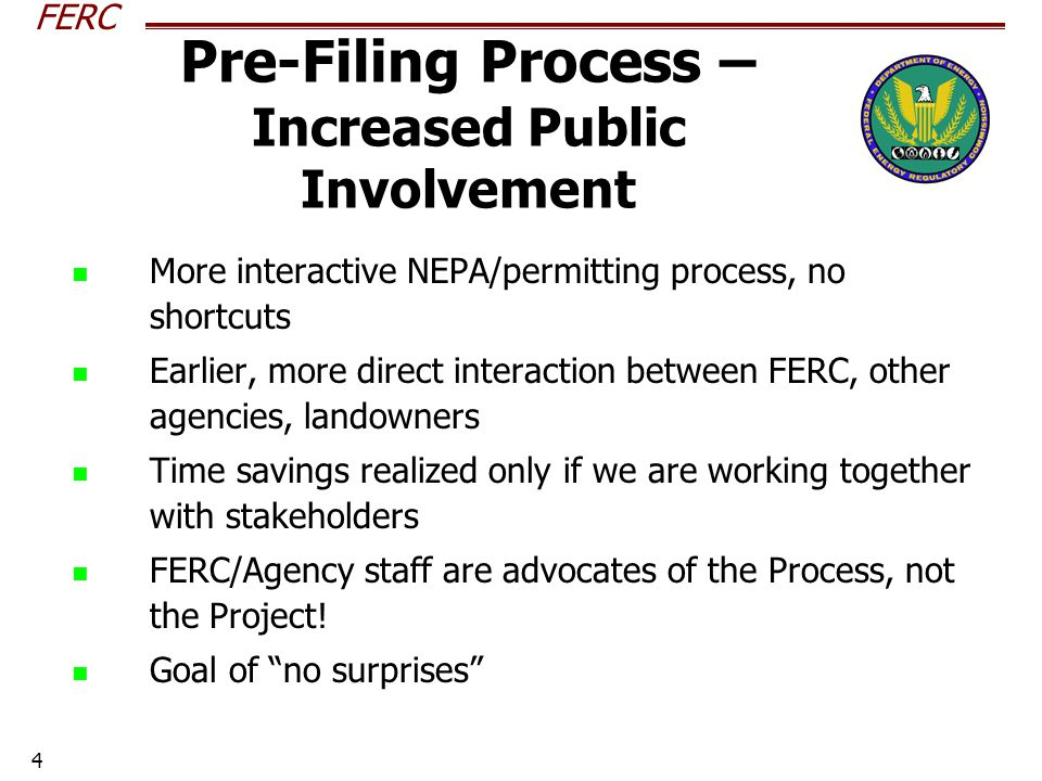 FERC 4 Pre-Filing Process – Increased Public Involvement More interactive NEPA/permitting process, no shortcuts Earlier, more direct interaction between FERC, other agencies, landowners Time savings realized only if we are working together with stakeholders FERC/Agency staff are advocates of the Process, not the Project.