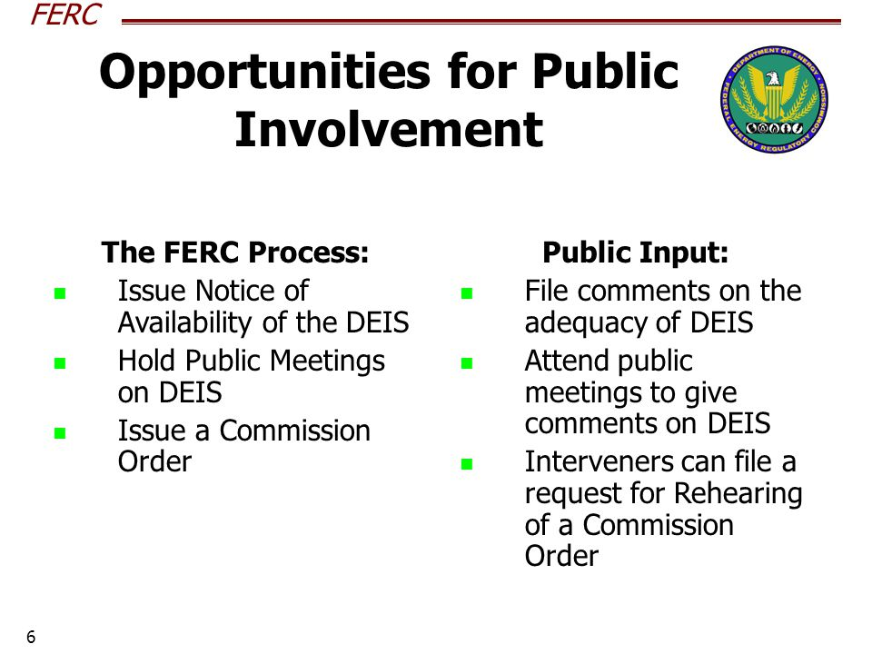 FERC 6 Opportunities for Public Involvement The FERC Process: Issue Notice of Availability of the DEIS Hold Public Meetings on DEIS Issue a Commission Order Public Input: File comments on the adequacy of DEIS Attend public meetings to give comments on DEIS Interveners can file a request for Rehearing of a Commission Order