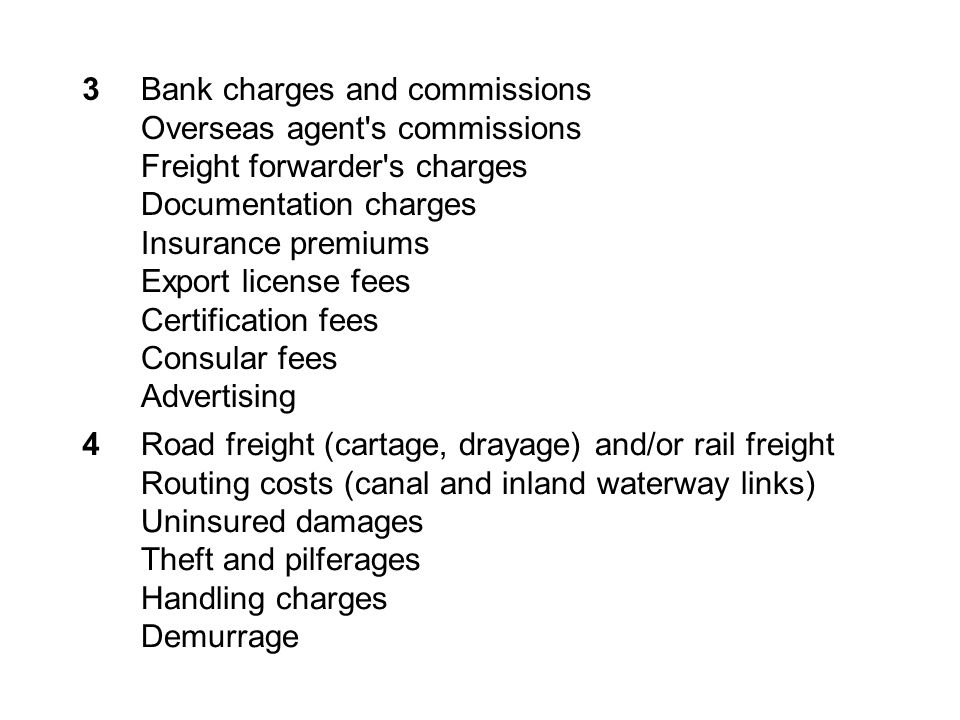 3Bank charges and commissions Overseas agent s commissions Freight forwarder s charges Documentation charges Insurance premiums Export license fees Certification fees Consular fees Advertising 4Road freight (cartage, drayage) and/or rail freight Routing costs (canal and inland waterway links) Uninsured damages Theft and pilferages Handling charges Demurrage