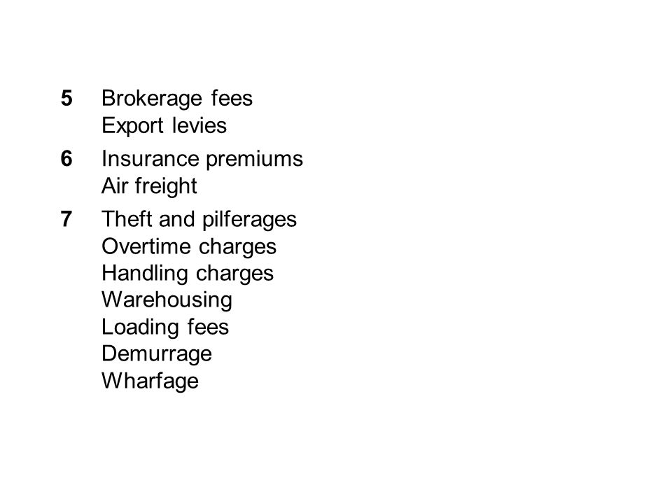 5Brokerage fees Export levies 6Insurance premiums Air freight 7Theft and pilferages Overtime charges Handling charges Warehousing Loading fees Demurrage Wharfage