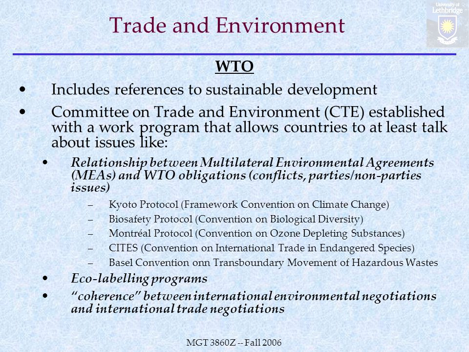 MGT 3860Z -- Fall 2006 Trade and Environment WTO Includes references to sustainable development Committee on Trade and Environment (CTE) established with a work program that allows countries to at least talk about issues like: Relationship between Multilateral Environmental Agreements (MEAs) and WTO obligations (conflicts, parties/non-parties issues) –Kyoto Protocol (Framework Convention on Climate Change) –Biosafety Protocol (Convention on Biological Diversity) –Montréal Protocol (Convention on Ozone Depleting Substances) –CITES (Convention on International Trade in Endangered Species) –Basel Convention onn Transboundary Movement of Hazardous Wastes Eco-labelling programs coherence between international environmental negotiations and international trade negotiations