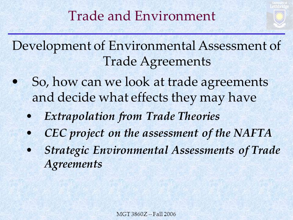 MGT 3860Z -- Fall 2006 Trade and Environment Development of Environmental Assessment of Trade Agreements So, how can we look at trade agreements and decide what effects they may have Extrapolation from Trade Theories CEC project on the assessment of the NAFTA Strategic Environmental Assessments of Trade Agreements