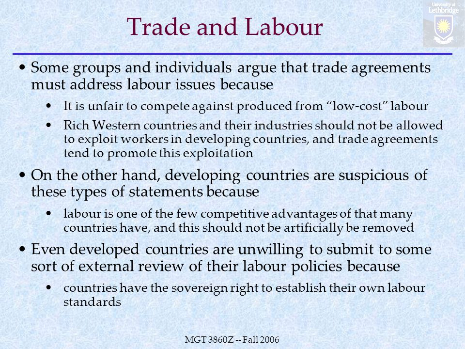 MGT 3860Z -- Fall 2006 Trade and Labour Some groups and individuals argue that trade agreements must address labour issues because It is unfair to compete against produced from low-cost labour Rich Western countries and their industries should not be allowed to exploit workers in developing countries, and trade agreements tend to promote this exploitation On the other hand, developing countries are suspicious of these types of statements because labour is one of the few competitive advantages of that many countries have, and this should not be artificially be removed Even developed countries are unwilling to submit to some sort of external review of their labour policies because countries have the sovereign right to establish their own labour standards