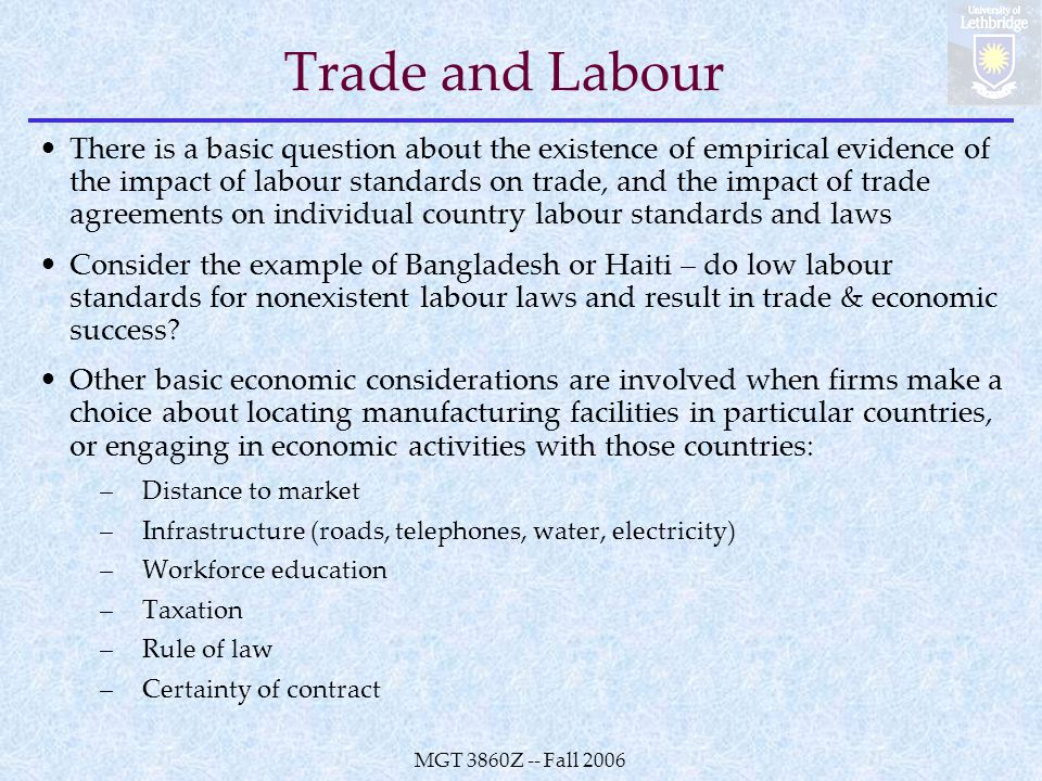 MGT 3860Z -- Fall 2006 Trade and Labour There is a basic question about the existence of empirical evidence of the impact of labour standards on trade, and the impact of trade agreements on individual country labour standards and laws Consider the example of Bangladesh or Haiti – do low labour standards for nonexistent labour laws and result in trade & economic success.