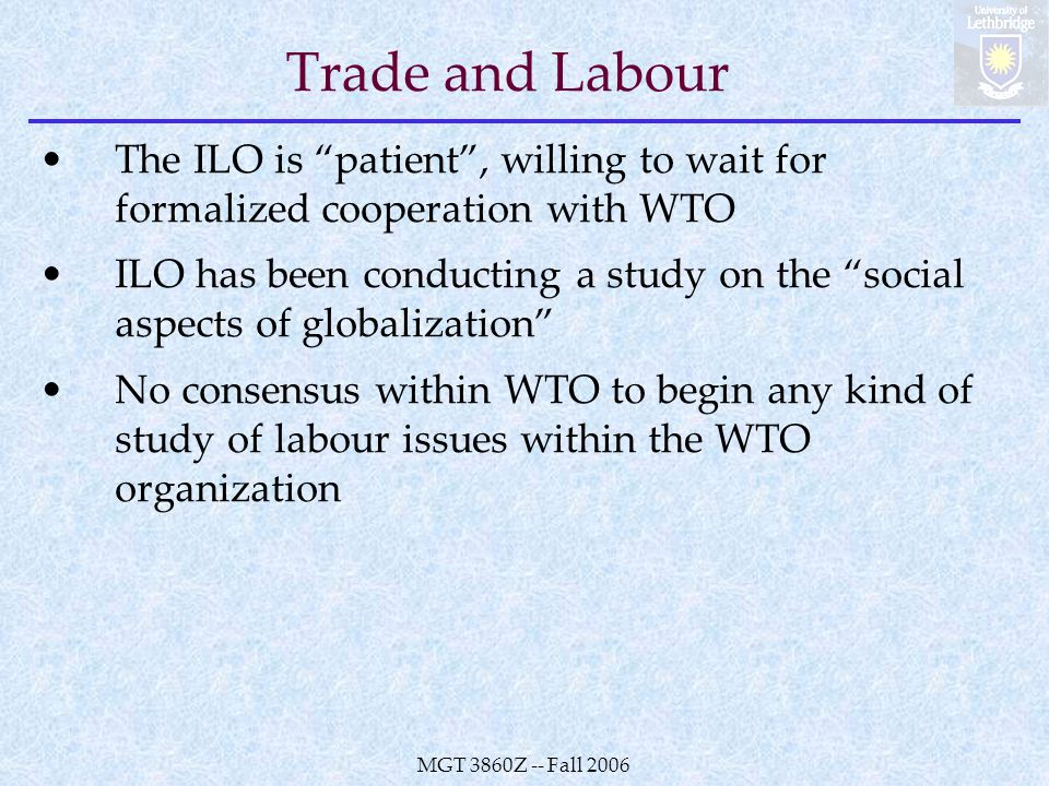 MGT 3860Z -- Fall 2006 Trade and Labour The ILO is patient , willing to wait for formalized cooperation with WTO ILO has been conducting a study on the social aspects of globalization No consensus within WTO to begin any kind of study of labour issues within the WTO organization