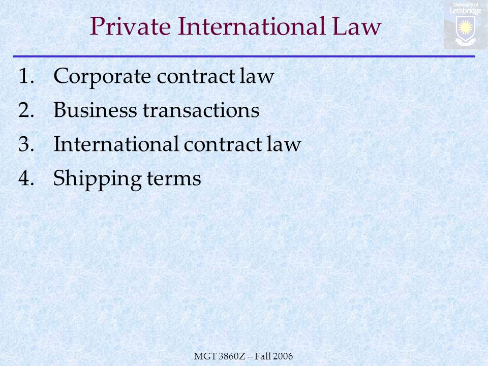 MGT 3860Z -- Fall 2006 Private International Law 1.Corporate contract law 2.Business transactions 3.International contract law 4.Shipping terms