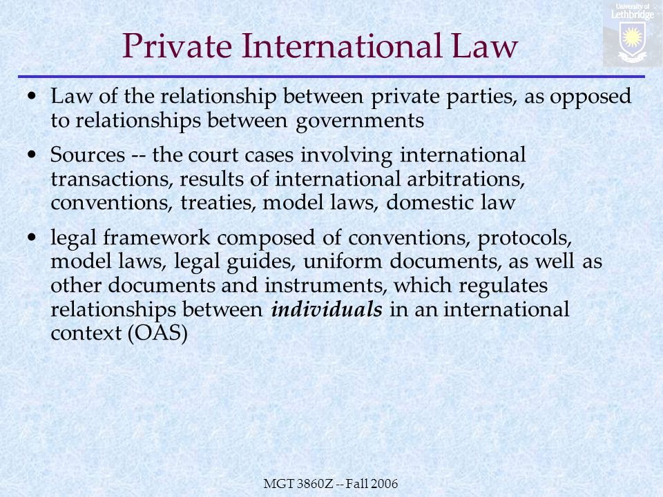 MGT 3860Z -- Fall 2006 Private International Law Law of the relationship between private parties, as opposed to relationships between governments Sources -- the court cases involving international transactions, results of international arbitrations, conventions, treaties, model laws, domestic law legal framework composed of conventions, protocols, model laws, legal guides, uniform documents, as well as other documents and instruments, which regulates relationships between individuals in an international context (OAS)