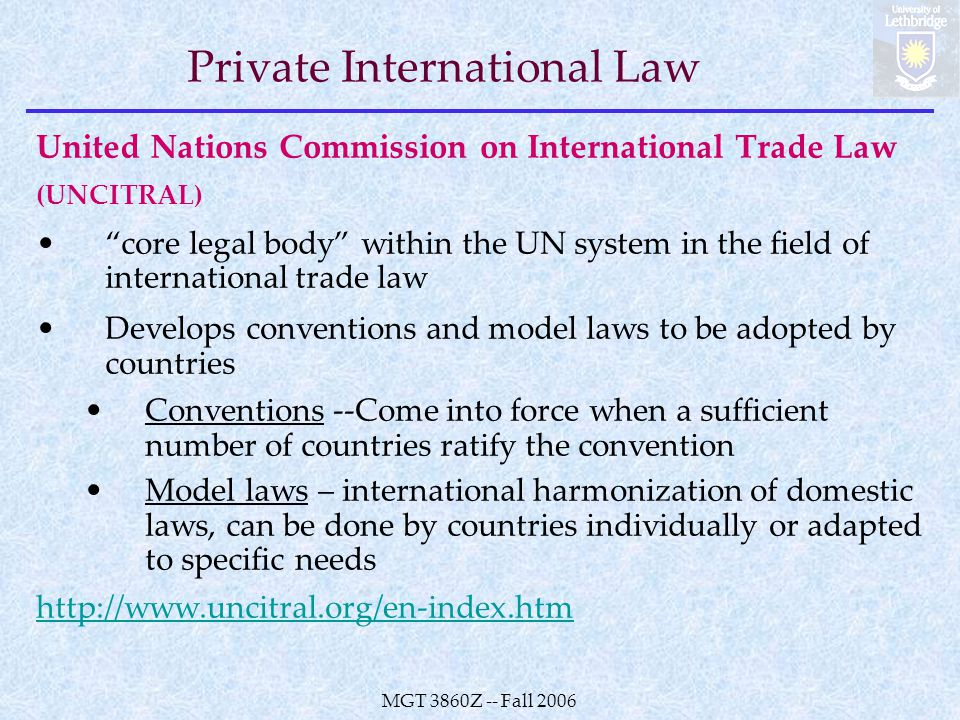 MGT 3860Z -- Fall 2006 Private International Law United Nations Commission on International Trade Law (UNCITRAL) core legal body within the UN system in the field of international trade law Develops conventions and model laws to be adopted by countries Conventions --Come into force when a sufficient number of countries ratify the convention Model laws – international harmonization of domestic laws, can be done by countries individually or adapted to specific needs http://www.uncitral.org/en-index.htm