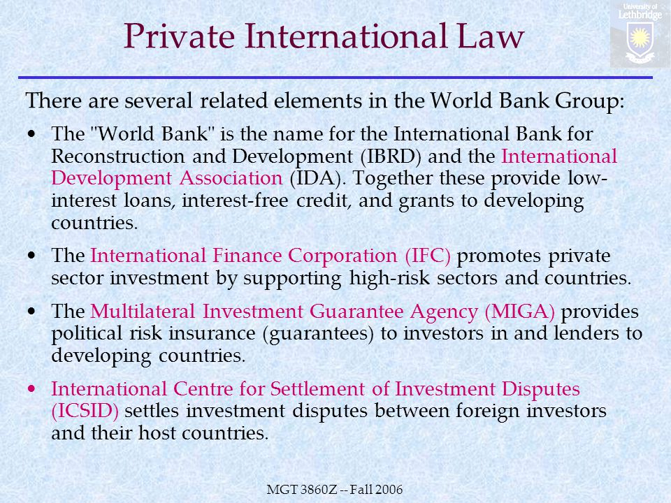 MGT 3860Z -- Fall 2006 Private International Law There are several related elements in the World Bank Group: The World Bank is the name for the International Bank for Reconstruction and Development (IBRD) and the International Development Association (IDA).