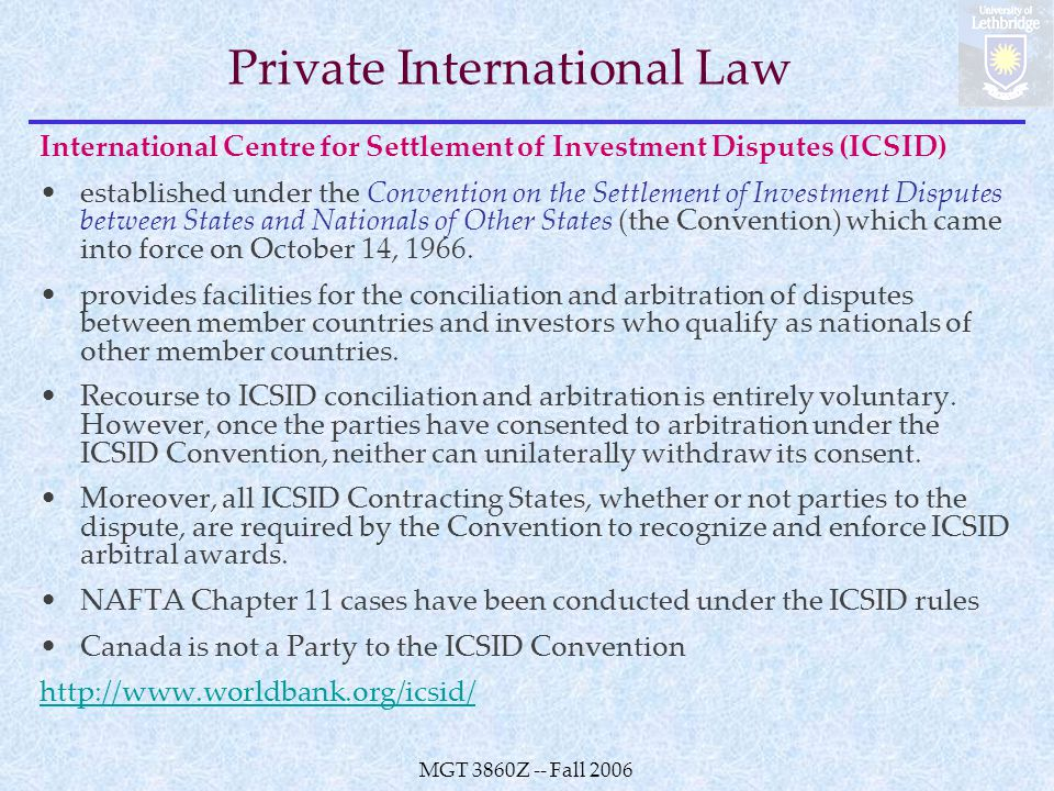 MGT 3860Z -- Fall 2006 Private International Law International Centre for Settlement of Investment Disputes (ICSID) established under the Convention on the Settlement of Investment Disputes between States and Nationals of Other States (the Convention) which came into force on October 14, 1966.