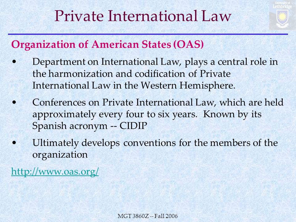 MGT 3860Z -- Fall 2006 Private International Law Organization of American States (OAS) Department on International Law, plays a central role in the harmonization and codification of Private International Law in the Western Hemisphere.
