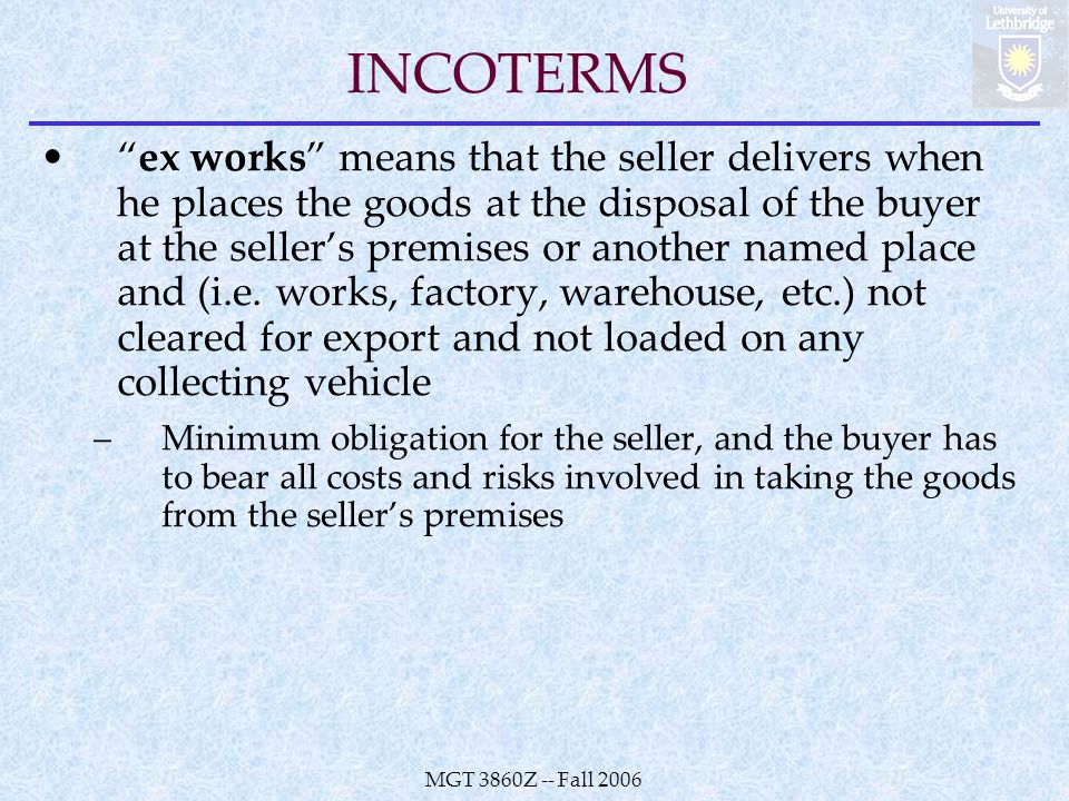 MGT 3860Z -- Fall 2006 INCOTERMS ex works means that the seller delivers when he places the goods at the disposal of the buyer at the seller's premises or another named place and (i.e.