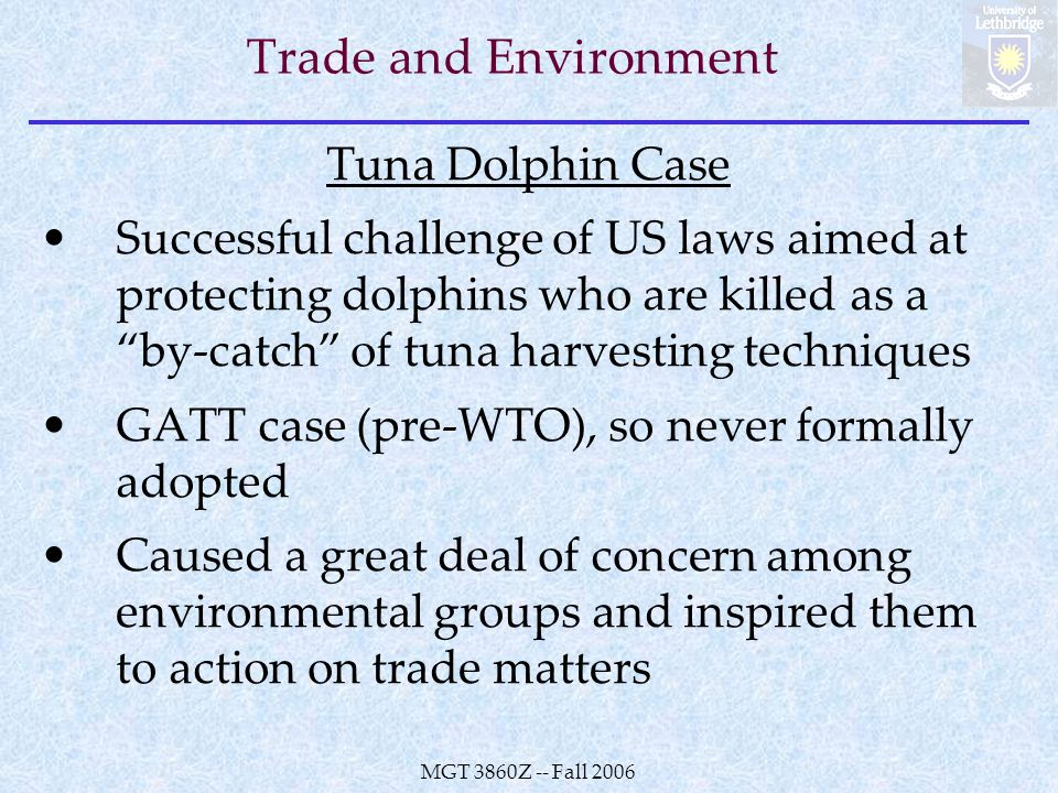 MGT 3860Z -- Fall 2006 Trade and Environment Tuna Dolphin Case Successful challenge of US laws aimed at protecting dolphins who are killed as a by-catch of tuna harvesting techniques GATT case (pre-WTO), so never formally adopted Caused a great deal of concern among environmental groups and inspired them to action on trade matters