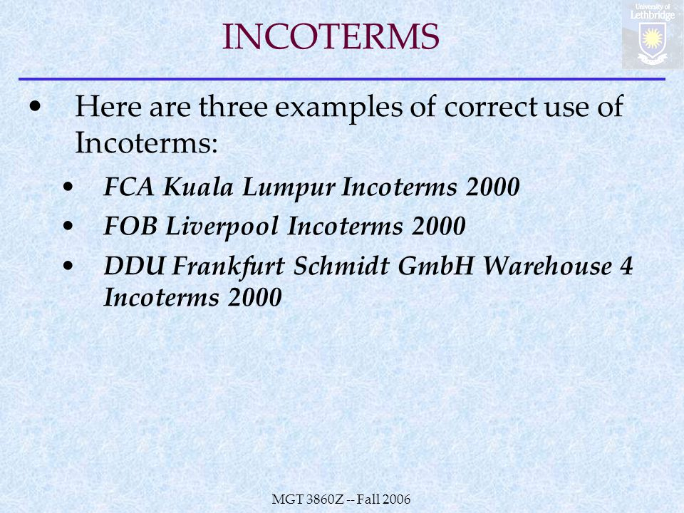 MGT 3860Z -- Fall 2006 INCOTERMS Here are three examples of correct use of Incoterms: FCA Kuala Lumpur Incoterms 2000 FOB Liverpool Incoterms 2000 DDU Frankfurt Schmidt GmbH Warehouse 4 Incoterms 2000