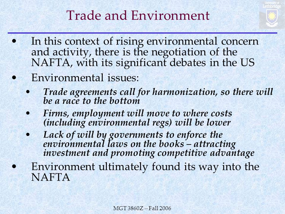 MGT 3860Z -- Fall 2006 Trade and Environment In this context of rising environmental concern and activity, there is the negotiation of the NAFTA, with its significant debates in the US Environmental issues: Trade agreements call for harmonization, so there will be a race to the bottom Firms, employment will move to where costs (including environmental regs) will be lower Lack of will by governments to enforce the environmental laws on the books – attracting investment and promoting competitive advantage Environment ultimately found its way into the NAFTA