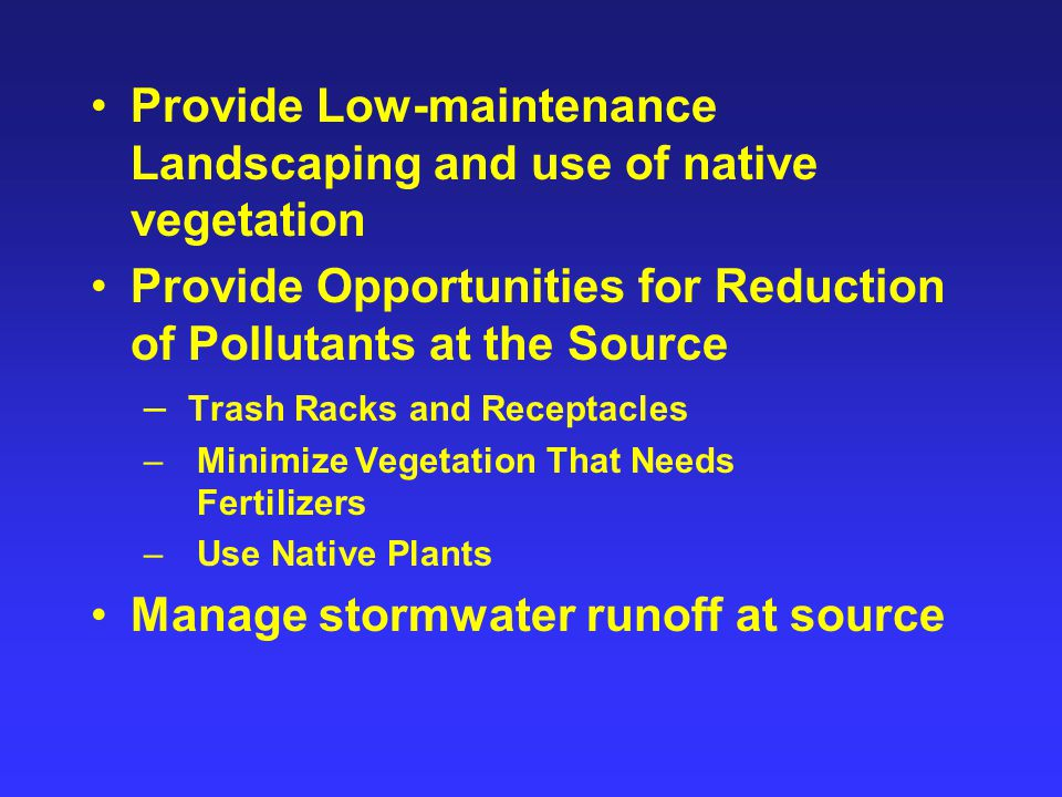 Provide Low-maintenance Landscaping and use of native vegetation Provide Opportunities for Reduction of Pollutants at the Source – Trash Racks and Receptacles – Minimize Vegetation That Needs Fertilizers – Use Native Plants Manage stormwater runoff at source