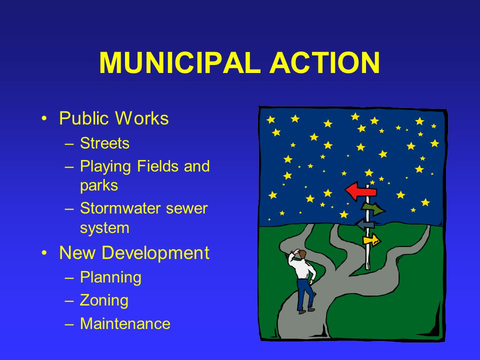 MUNICIPAL ACTION Public Works –Streets –Playing Fields and parks –Stormwater sewer system New Development –Planning –Zoning –Maintenance