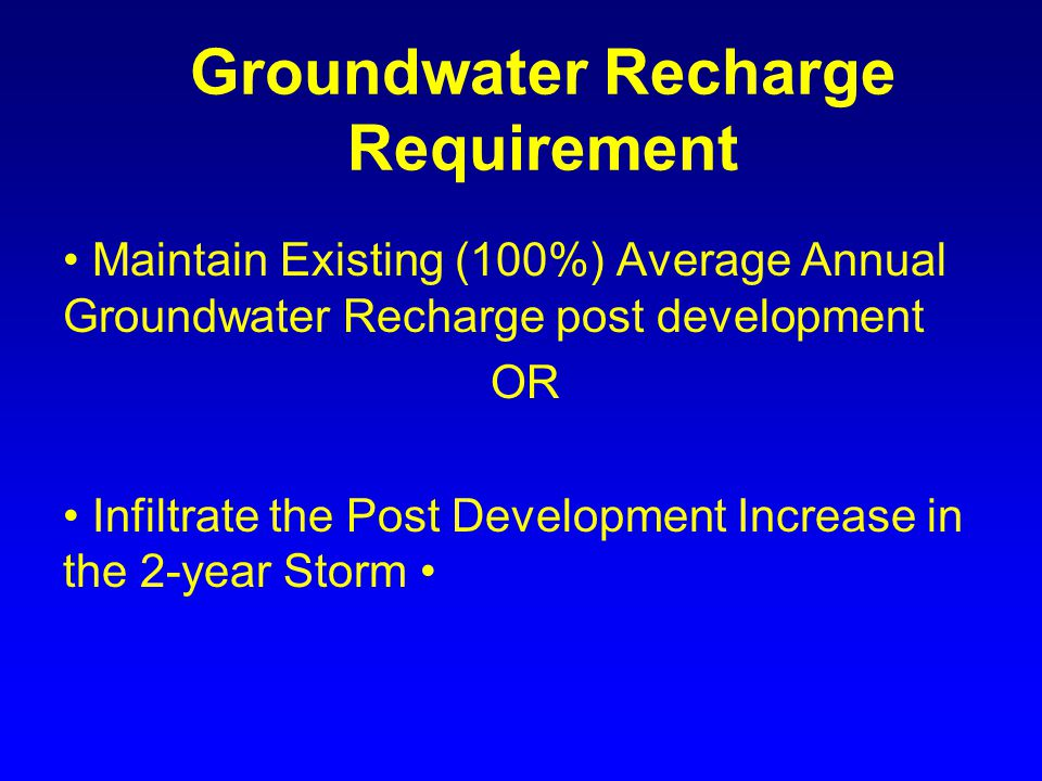 Groundwater Recharge Requirement Maintain Existing (100%) Average Annual Groundwater Recharge post development OR Infiltrate the Post Development Increase in the 2-year Storm