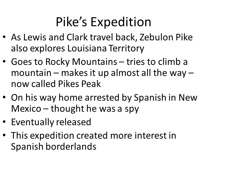 Pike's Expedition As Lewis and Clark travel back, Zebulon Pike also explores Louisiana Territory Goes to Rocky Mountains – tries to climb a mountain –
