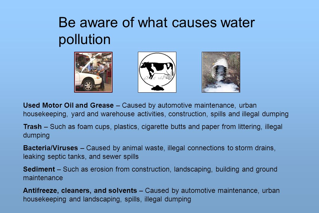 Be aware of what causes water pollution Used Motor Oil and Grease – Caused by automotive maintenance, urban housekeeping, yard and warehouse activitie